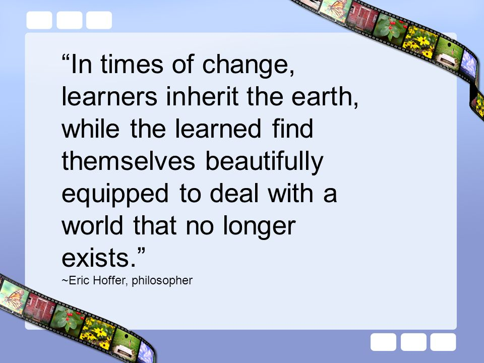 In times of change, learners inherit the earth, while the learned find themselves beautifully equipped to deal with a world that no longer exists. ~Er
