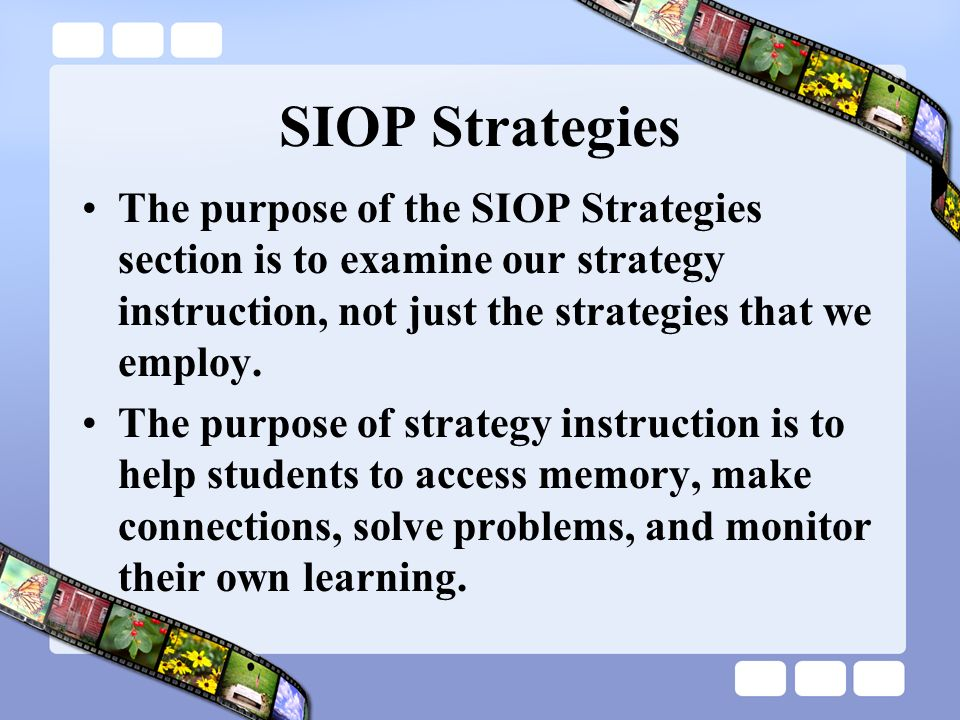 SIOP Strategies The purpose of the SIOP Strategies section is to examine our strategy instruction, not just the strategies that we employ. The purpose