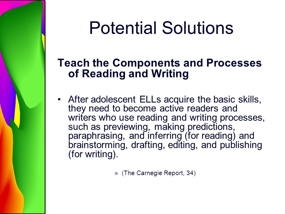 Potential Solutions Teach the Components and Processes of Reading and Writing After adolescent ELLs acquire the basic skills, they need to become active readers and writers who use reading and writing processes, such as previewing, making predictions, paraphrasing, and inferring (for reading) and brainstorming, drafting, editing, and publishing (for writing).