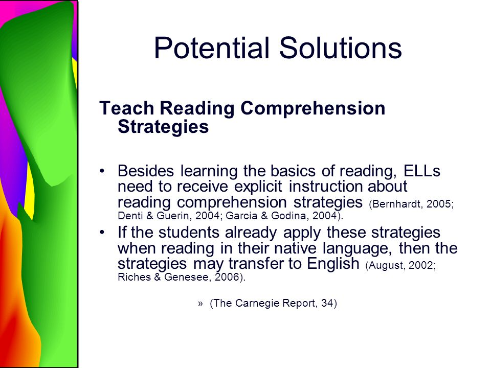 Potential Solutions Teach Reading Comprehension Strategies Besides learning the basics of reading, ELLs need to receive explicit instruction about reading comprehension strategies (Bernhardt, 2005; Denti & Guerin, 2004; Garcia & Godina, 2004).
