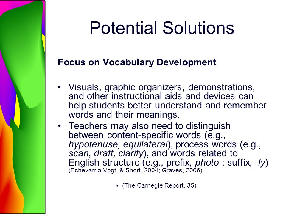 Potential Solutions Focus on Vocabulary Development Visuals, graphic organizers, demonstrations, and other instructional aids and devices can help students better understand and remember words and their meanings.