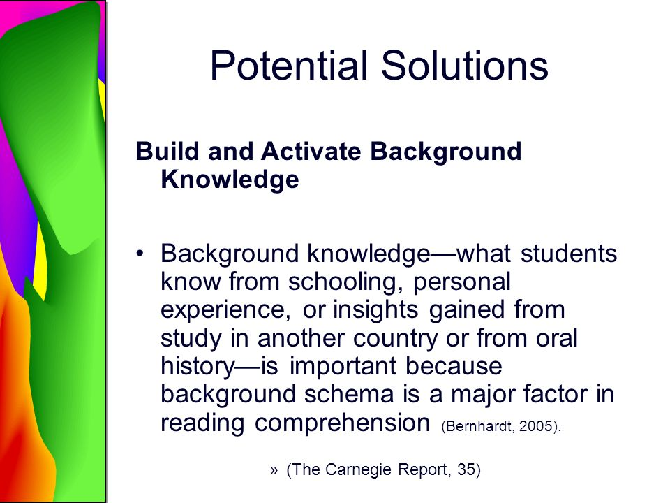 Potential Solutions Build and Activate Background Knowledge Background knowledgewhat students know from schooling, personal experience, or insights gained from study in another country or from oral historyis important because background schema is a major factor in reading comprehension (Bernhardt, 2005).