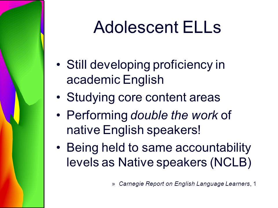 Academic Literacy Includes reading, writing, and speaking Varies from subject to subject Requires knowledge of multiple genres of text, purposes for text use, and text media Is influenced by students literacies in contexts outside of school Is influenced by students personal, social, and cultural experiences »Carnegie Report on English Language Learners, 2