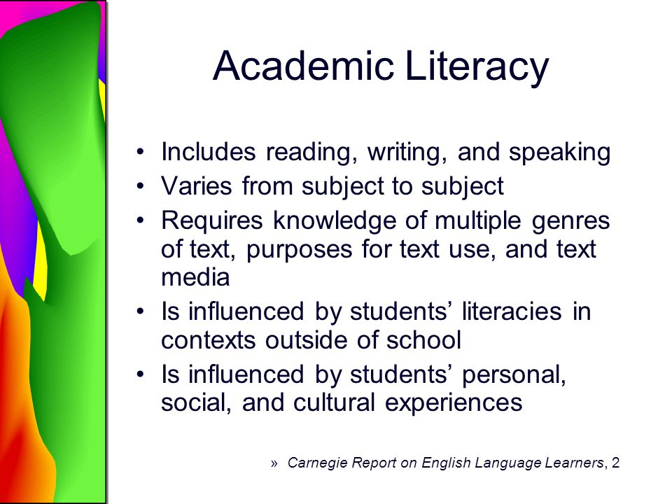Six Challenges Lack of common criteria for identifying ELLs and tracking their academic performance Lack of appropriate assessments Inadequate educator capacity for improving literacy in ELLs Lack of appropriate and flexible program options Inadequate use of research-based instructional practices Lack of a strong and coherent research agenda about adolescent ELL literacy »Carnegie Report on English Language Learners, 2