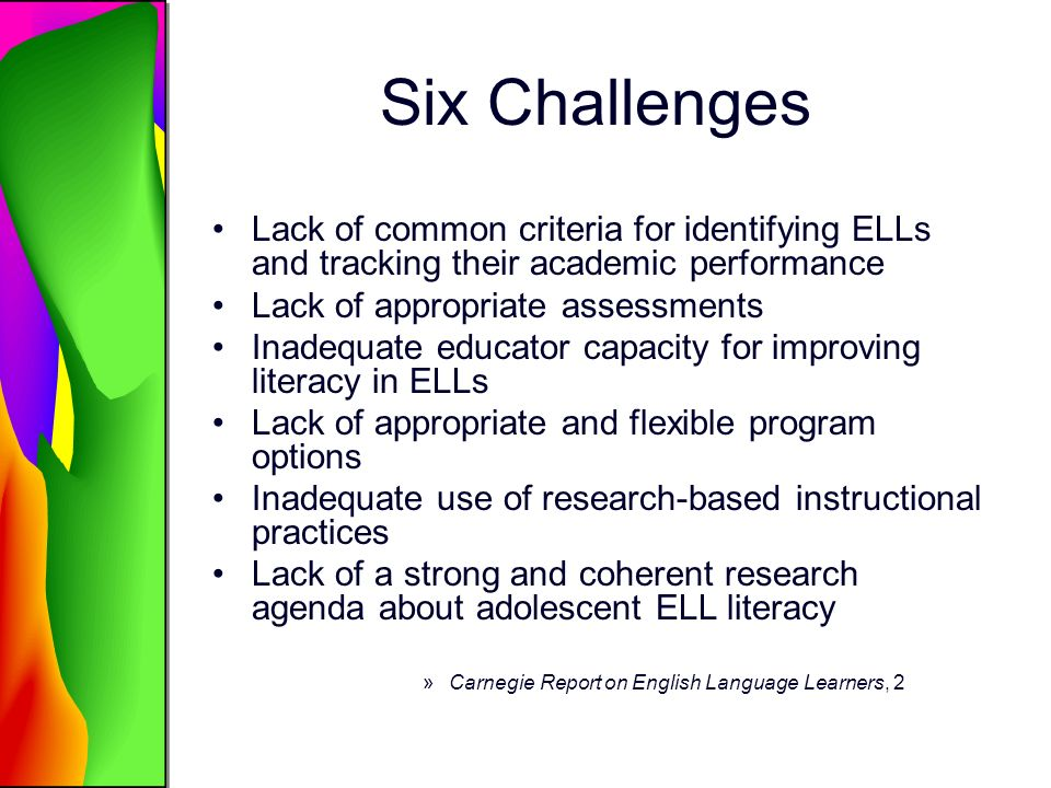 Potential Solutions Integrate all four language skills into instruction from the start ELLs benefit from the integration of explicit instruction in reading, writing, listening, and speaking across the curriculum, regardless of student proficiency level (Genesee et al., 2006).