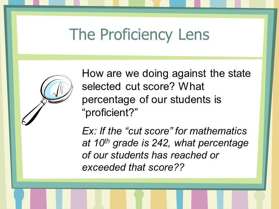 The Proficiency Lens How are we doing against the state selected cut score? What percentage of our students is proficient? Ex: If the cut score for ma