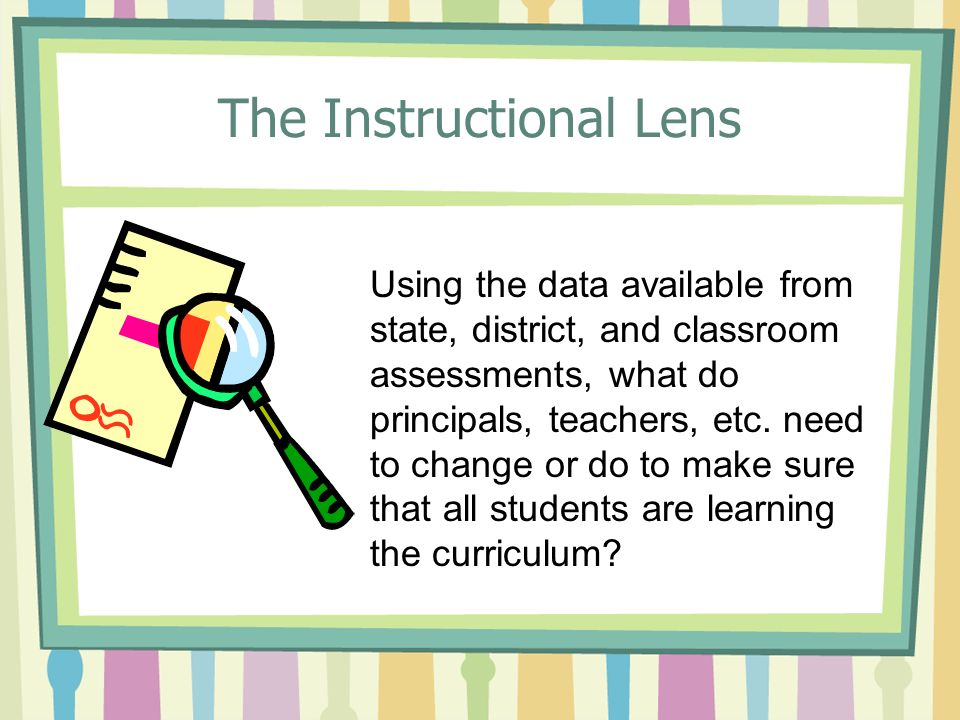 The Instructional Lens Using the data available from state, district, and classroom assessments, what do principals, teachers, etc.