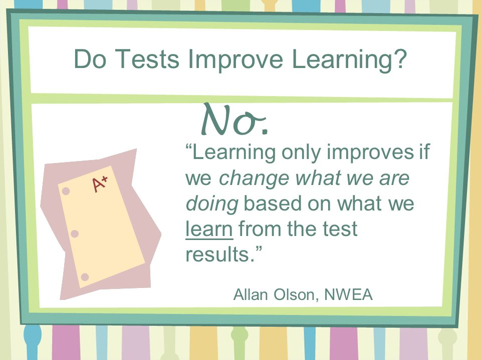 Do Tests Improve Learning? No. Learning only improves if we change what we are doing based on what we learn from the test results. Allan Olson, NWEA