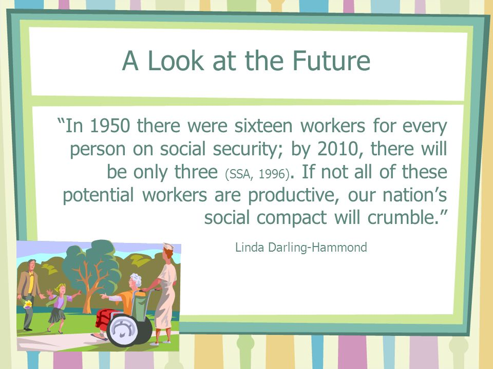 A Look at the Future In 1950 there were sixteen workers for every person on social security; by 2010, there will be only three (SSA, 1996).