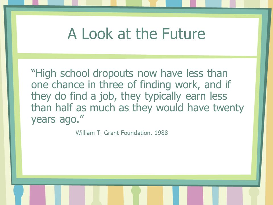 A Look at the Future High school dropouts now have less than one chance in three of finding work, and if they do find a job, they typically earn less than half as much as they would have twenty years ago.