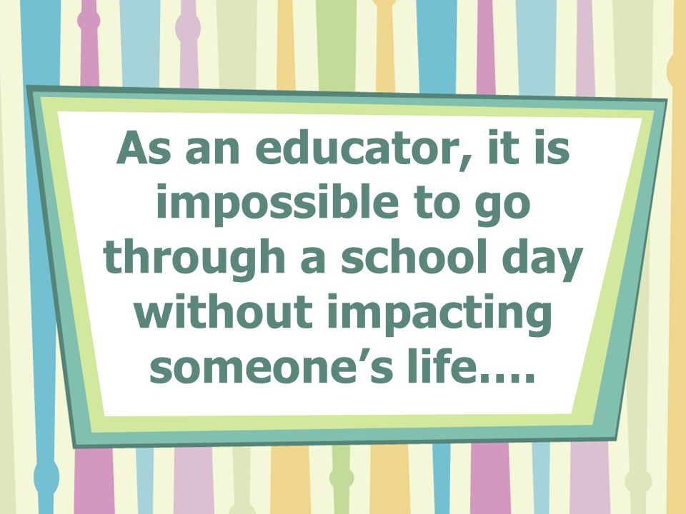 As an educator, it is impossible to go through a school day without impacting someones life….
