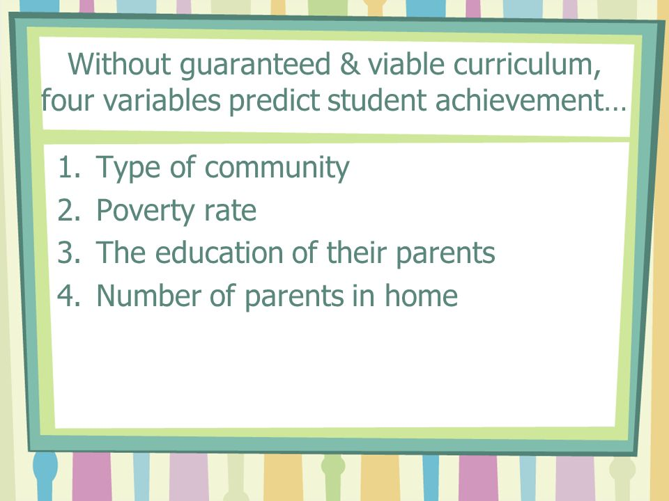 Without guaranteed & viable curriculum, four variables predict student achievement… 1.Type of community 2.Poverty rate 3.The education of their parent