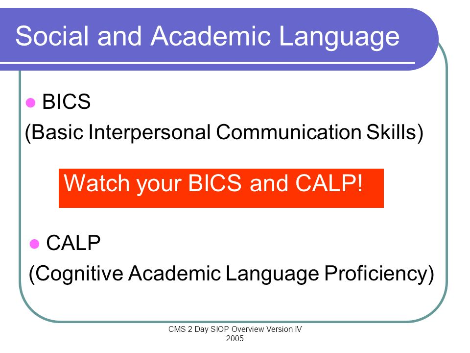 CMS 2 Day SIOP Overview Version IV 2005 Social and Academic Language CALP (Cognitive Academic Language Proficiency) Watch your BICS and CALP! BICS (Ba