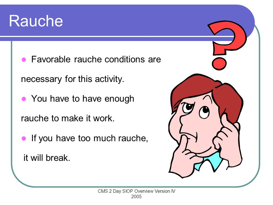 CMS 2 Day SIOP Overview Version IV 2005 Rauche Favorable rauche conditions are necessary for this activity. You have to have enough rauche to make it