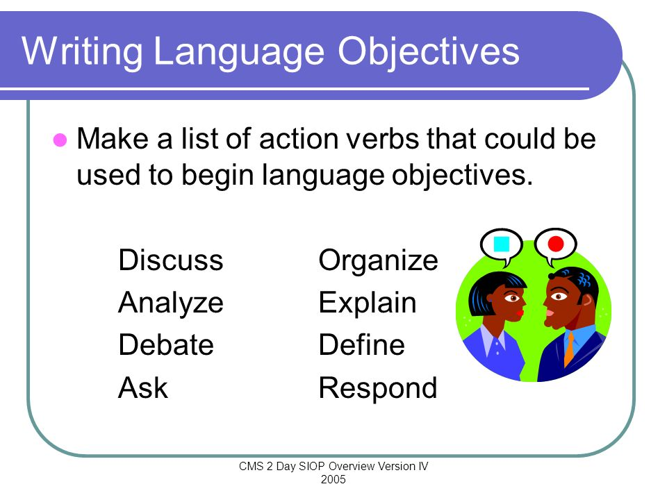 CMS 2 Day SIOP Overview Version IV 2005 Writing Language Objectives Make a list of action verbs that could be used to begin language objectives. Discu