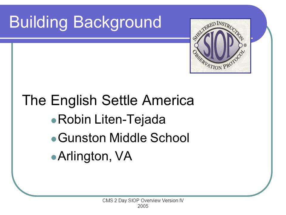 CMS 2 Day SIOP Overview Version IV 2005 Building Background The English Settle America Robin Liten-Tejada Gunston Middle School Arlington, VA