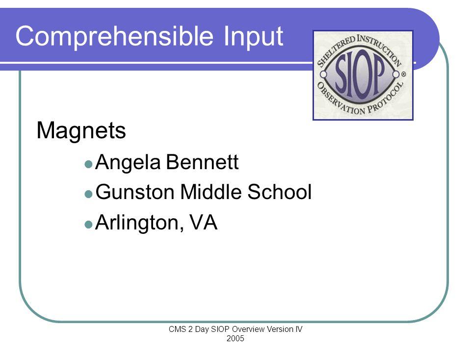 CMS 2 Day SIOP Overview Version IV 2005 Comprehensible Input Magnets Angela Bennett Gunston Middle School Arlington, VA