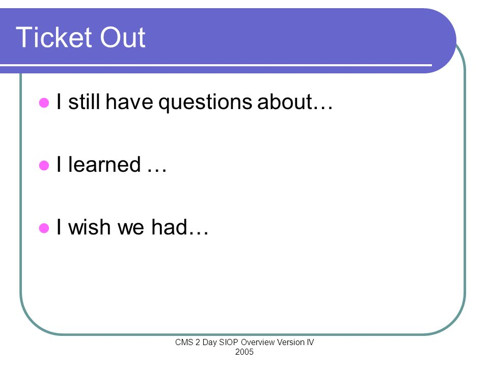 CMS 2 Day SIOP Overview Version IV 2005 Ticket Out I still have questions about… I learned … I wish we had…