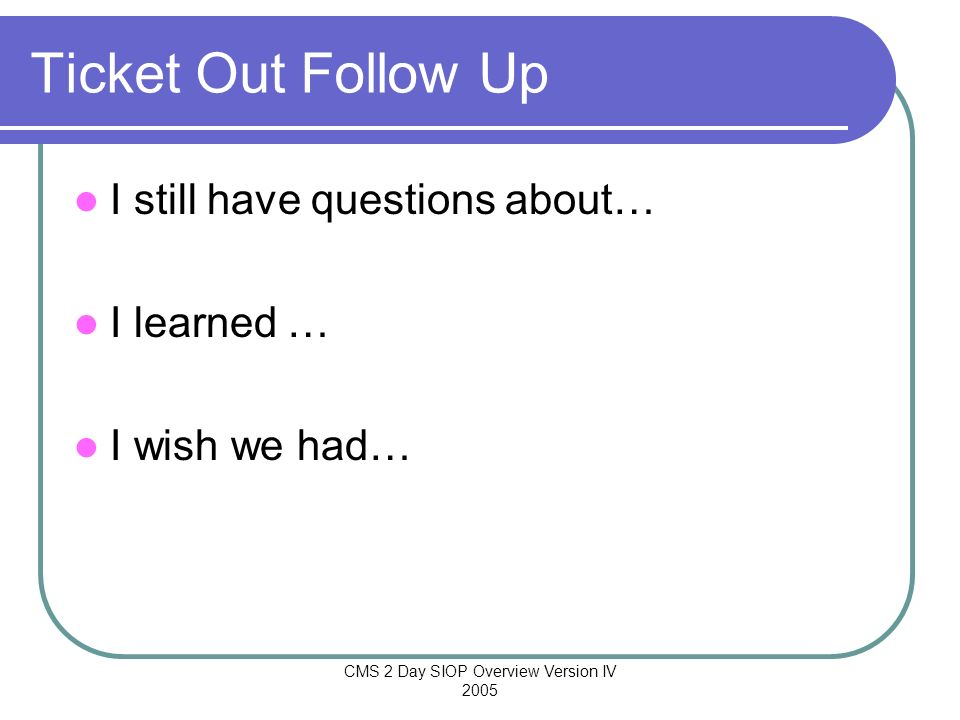 CMS 2 Day SIOP Overview Version IV 2005 Ticket Out Follow Up I still have questions about… I learned … I wish we had…