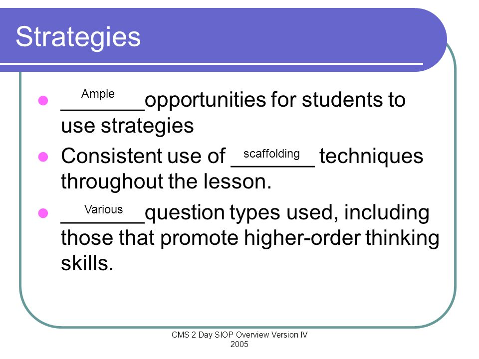 CMS 2 Day SIOP Overview Version IV 2005 Strategies _______opportunities for students to use strategies Consistent use of _______ techniques throughout
