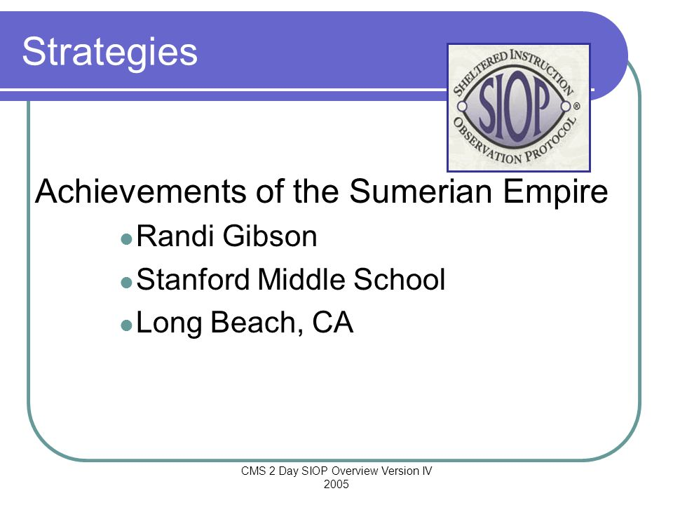 CMS 2 Day SIOP Overview Version IV 2005 Strategies Achievements of the Sumerian Empire Randi Gibson Stanford Middle School Long Beach, CA