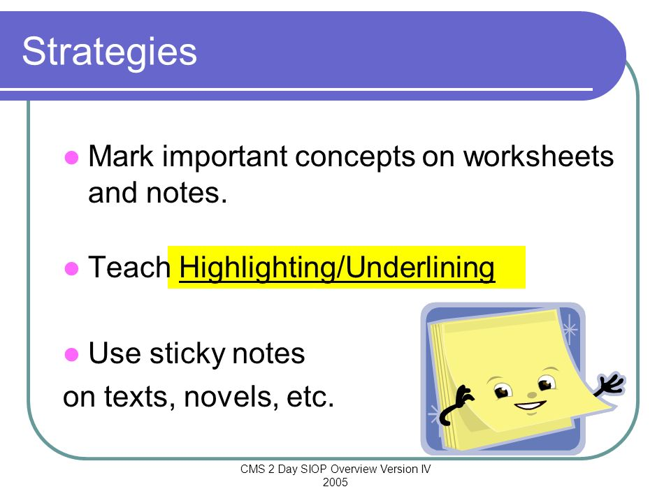 CMS 2 Day SIOP Overview Version IV 2005 Mark important concepts on worksheets and notes. Teach Highlighting/Underlining Use sticky notes on texts, nov