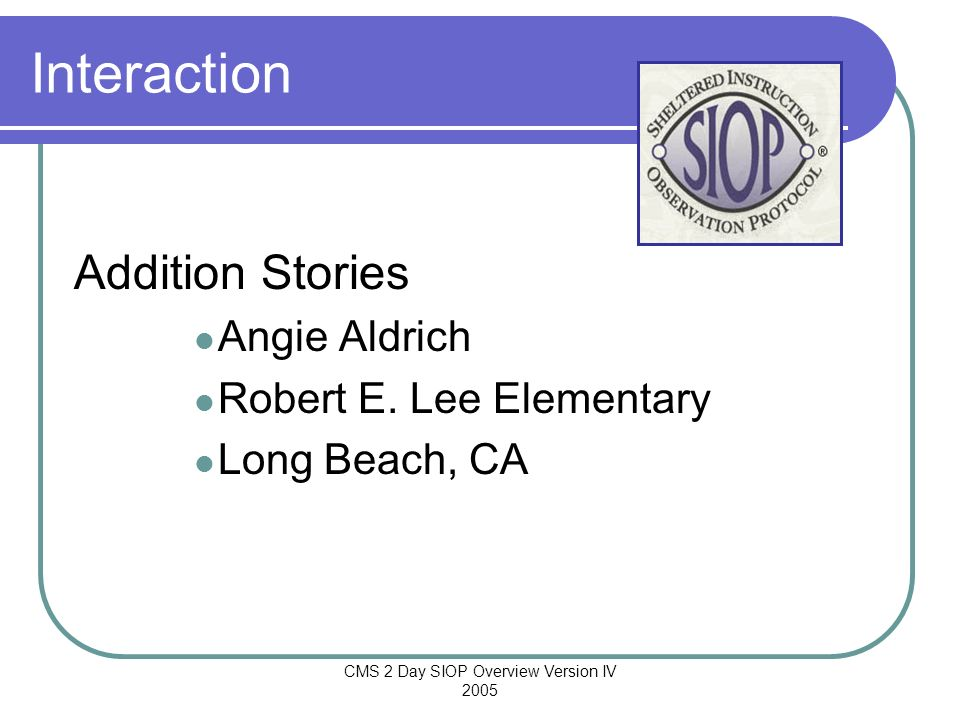 CMS 2 Day SIOP Overview Version IV 2005 Interaction Addition Stories Angie Aldrich Robert E. Lee Elementary Long Beach, CA