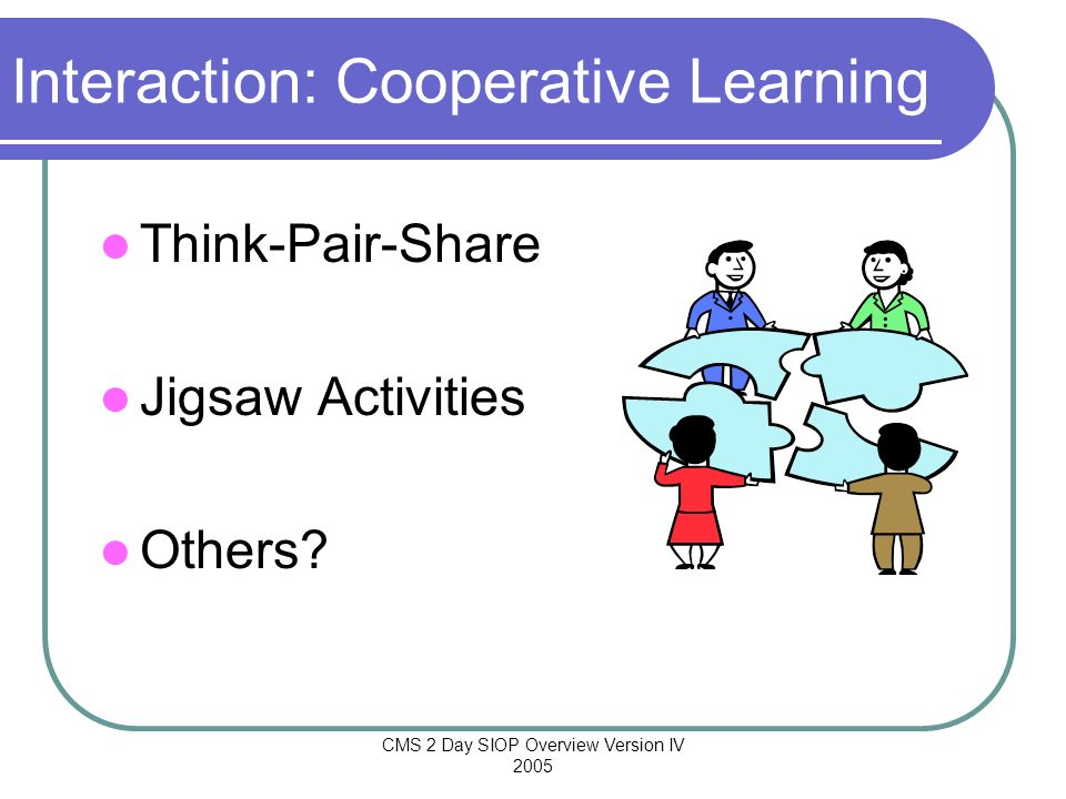 CMS 2 Day SIOP Overview Version IV 2005 Interaction: Cooperative Learning Think-Pair-Share Jigsaw Activities Others?