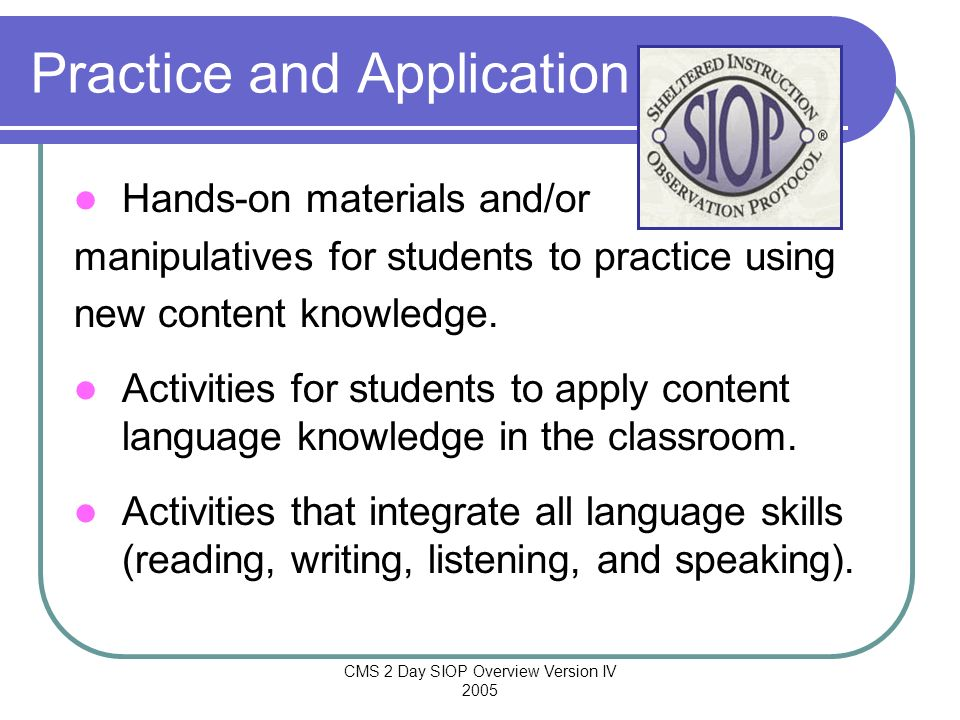 CMS 2 Day SIOP Overview Version IV 2005 Practice and Application Hands-on materials and/or manipulatives for students to practice using new content kn