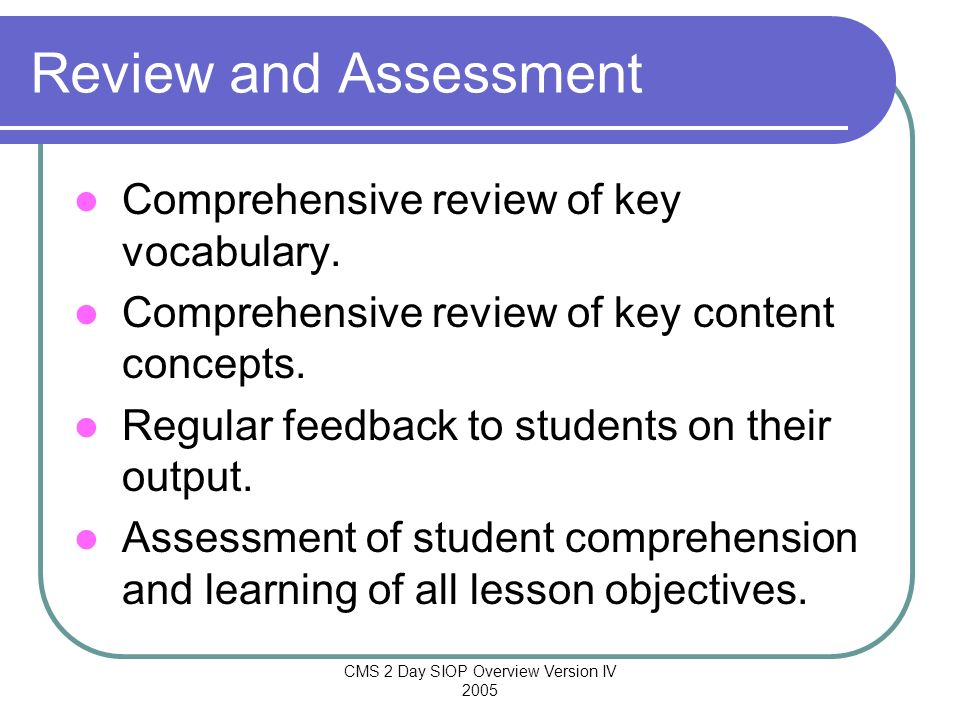 CMS 2 Day SIOP Overview Version IV 2005 Review and Assessment Comprehensive review of key vocabulary. Comprehensive review of key content concepts. Re