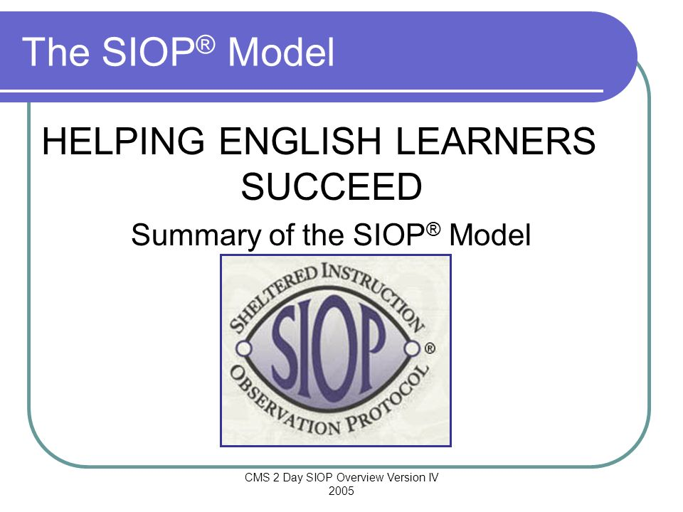 CMS 2 Day SIOP Overview Version IV 2005 The SIOP ® Model HELPING ENGLISH LEARNERS SUCCEED Summary of the SIOP ® Model
