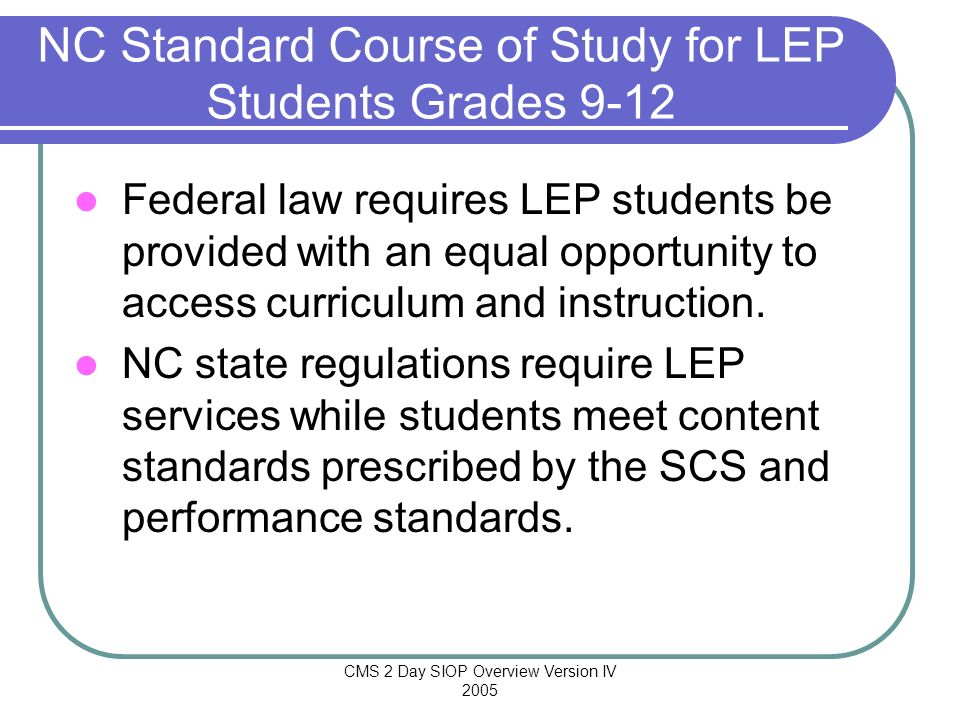 CMS 2 Day SIOP Overview Version IV 2005 NC Standard Course of Study for LEP Students Grades 9-12 Federal law requires LEP students be provided with an