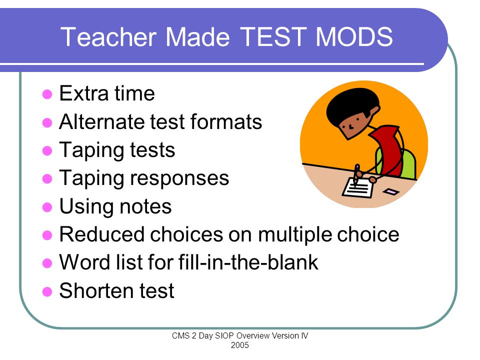 CMS 2 Day SIOP Overview Version IV 2005 Teacher Made TEST MODS Extra time Alternate test formats Taping tests Taping responses Using notes Reduced cho
