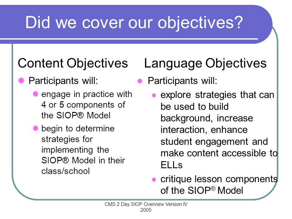 CMS 2 Day SIOP Overview Version IV 2005 Did we cover our objectives? Participants will: explore strategies that can be used to build background, incre
