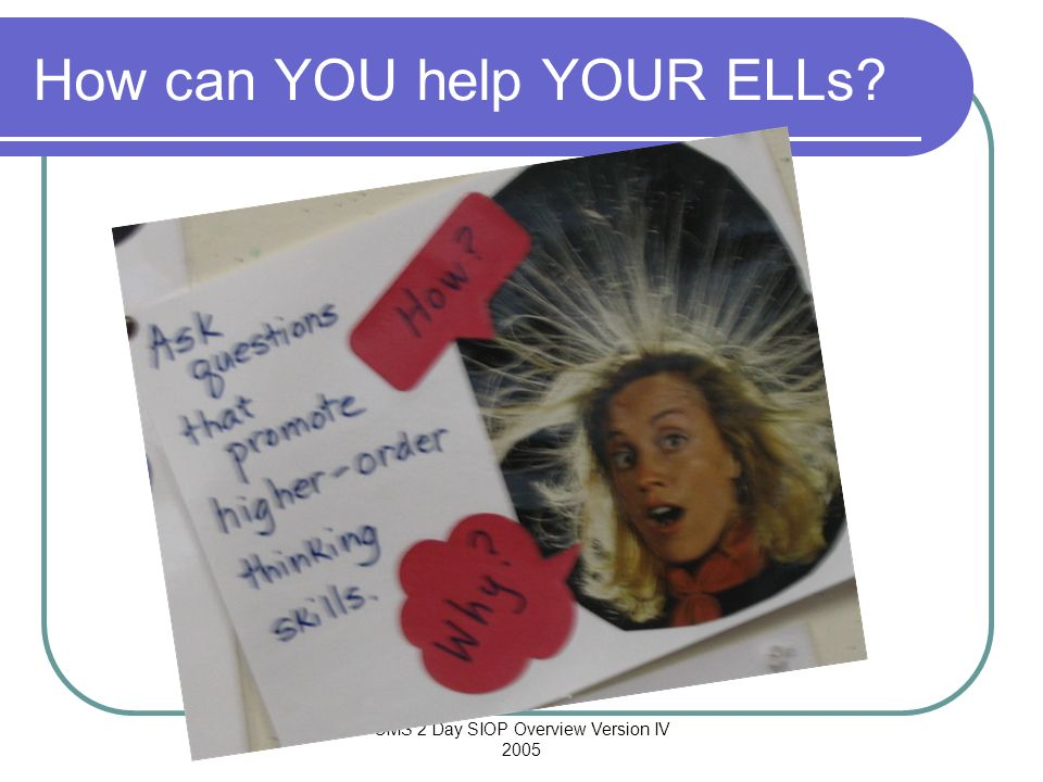 CMS 2 Day SIOP Overview Version IV 2005 How can YOU help YOUR ELLs?