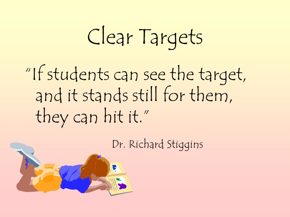 Clear Targets If students can see the target, and it stands still for them, they can hit it.
