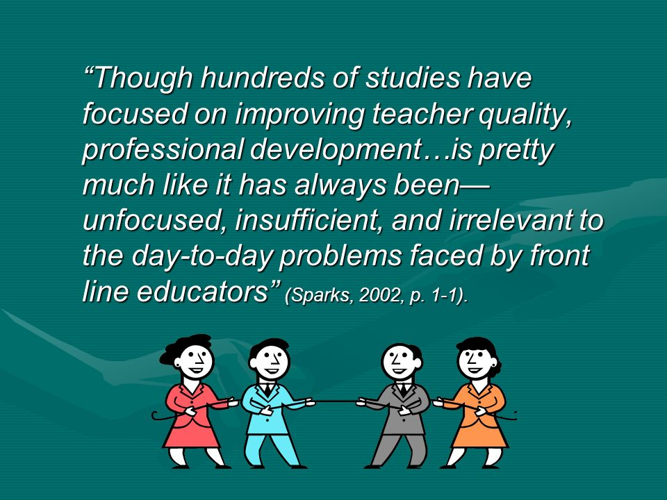 Though hundreds of studies have focused on improving teacher quality, professional development…is pretty much like it has always been unfocused, insufficient, and irrelevant to the day-to-day problems faced by front line educators (Sparks, 2002, p.
