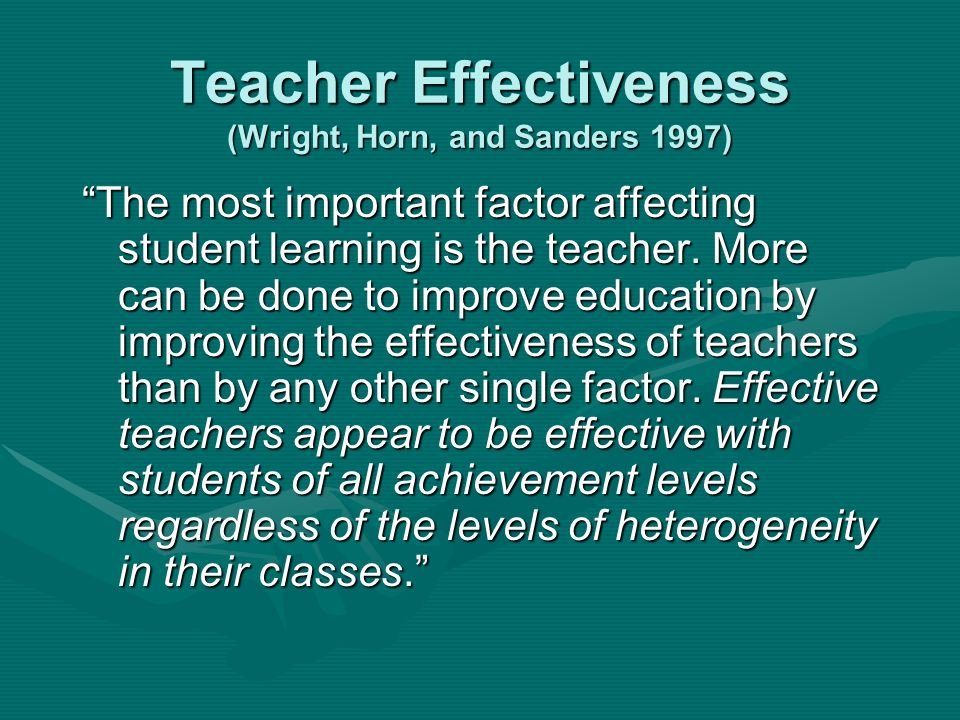 Teacher Effectiveness (Wright, Horn, and Sanders 1997) The most important factor affecting student learning is the teacher.