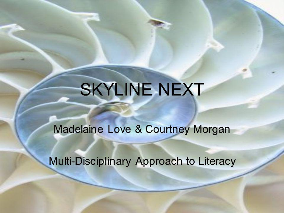 SKYLINE NEXT Madelaine Love & Courtney Morgan Multi-Disciplinary Approach to Literacy