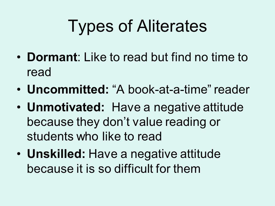 Types of Aliterates Dormant: Like to read but find no time to read Uncommitted: A book-at-a-time reader Unmotivated: Have a negative attitude because they dont value reading or students who like to read Unskilled: Have a negative attitude because it is so difficult for them