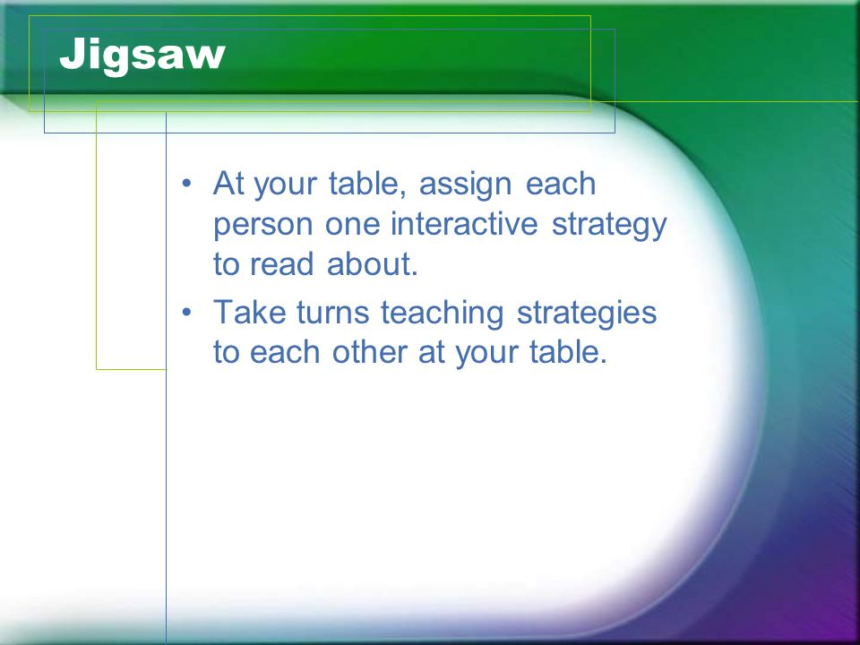 Jigsaw At your table, assign each person one interactive strategy to read about.