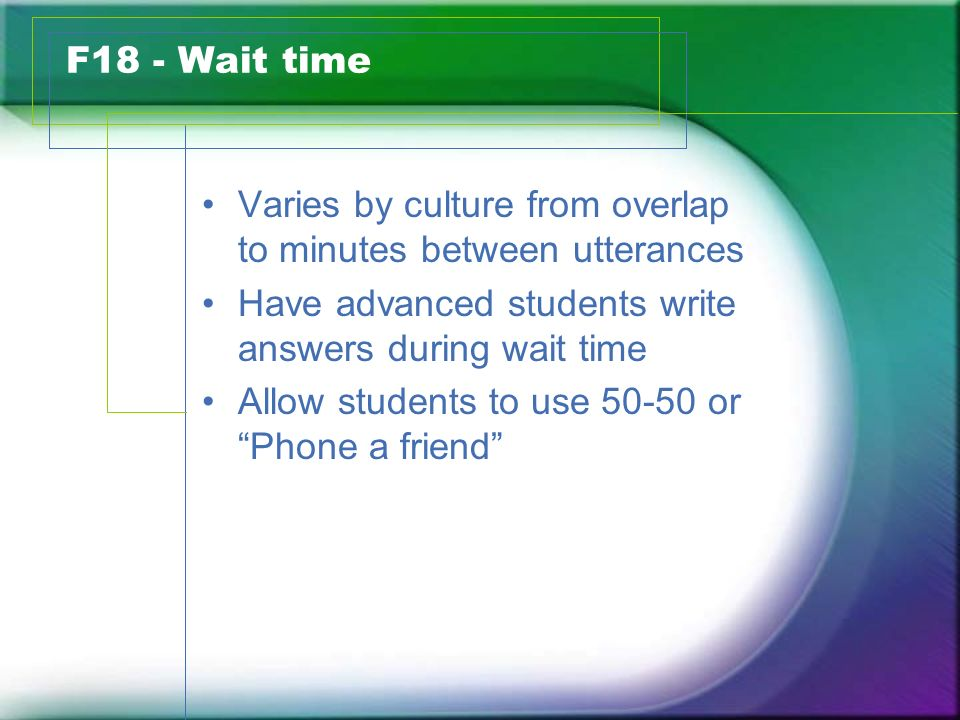 F18 - Wait time Varies by culture from overlap to minutes between utterances Have advanced students write answers during wait time Allow students to use or Phone a friend