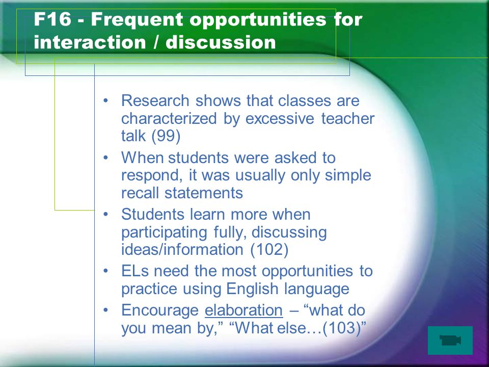 F16 - Frequent opportunities for interaction / discussion Research shows that classes are characterized by excessive teacher talk (99) When students were asked to respond, it was usually only simple recall statements Students learn more when participating fully, discussing ideas/information (102) ELs need the most opportunities to practice using English language Encourage elaboration – what do you mean by, What else…(103)