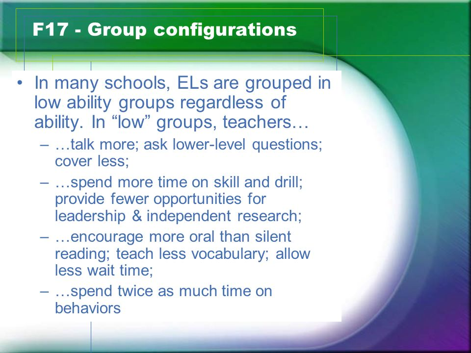 F17 - Group configurations In many schools, ELs are grouped in low ability groups regardless of ability.
