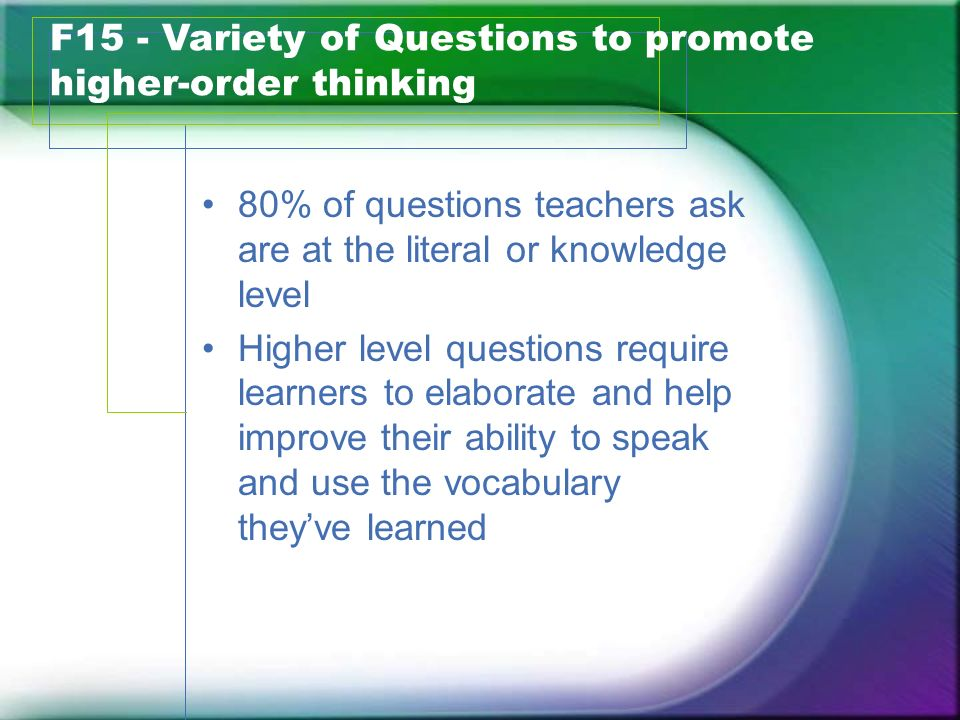 80% of questions teachers ask are at the literal or knowledge level Higher level questions require learners to elaborate and help improve their abilit