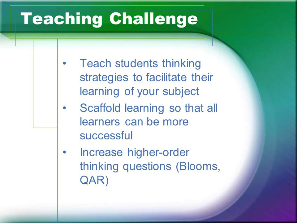 Teaching Challenge Teach students thinking strategies to facilitate their learning of your subject Scaffold learning so that all learners can be more