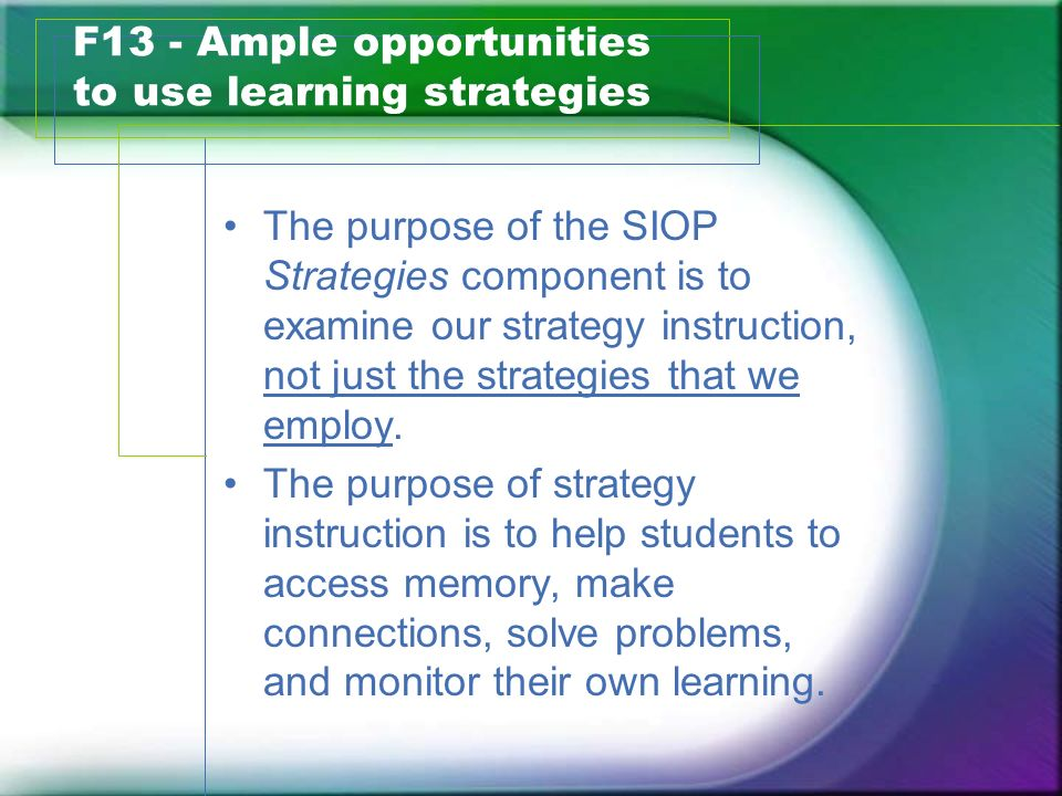 F13 - Ample opportunities to use learning strategies The purpose of the SIOP Strategies component is to examine our strategy instruction, not just the
