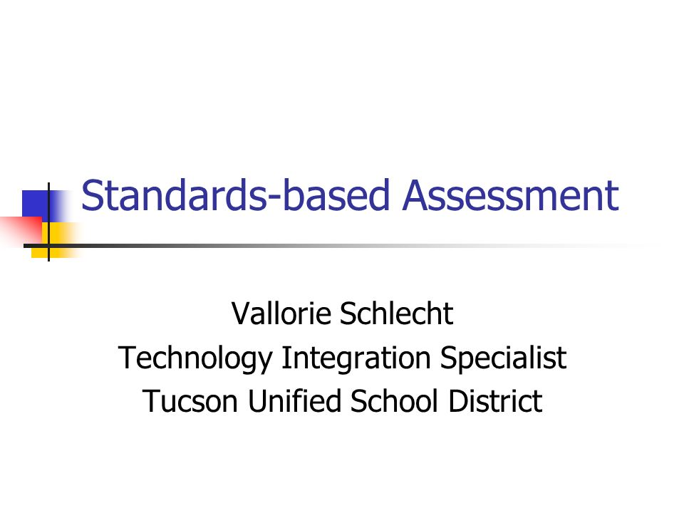 Standards-based Assessment Vallorie Schlecht Technology Integration Specialist Tucson Unified School District