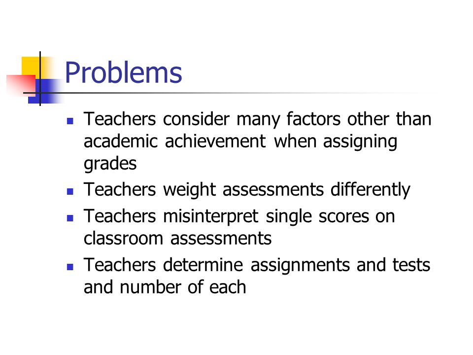 Problems Teachers consider many factors other than academic achievement when assigning grades Teachers weight assessments differently Teachers misinte