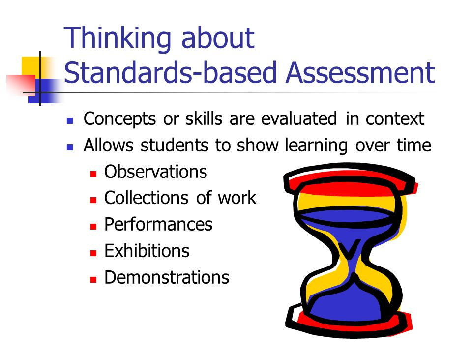Thinking about Standards-based Assessment Concepts or skills are evaluated in context Allows students to show learning over time Observations Collecti